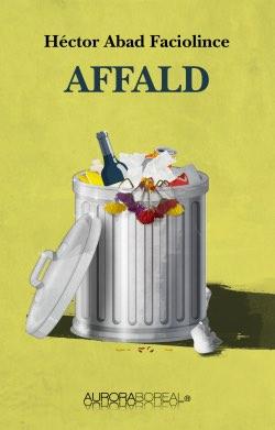 Omslag roman Affald til køb ISBN 978-87-939350-3-7 Affald Héctor Abad Faciolince Affald Héctor Abad Faciolince forfatter roman