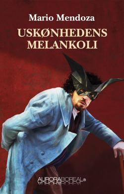 Omslag roman Uskønhedens melankoli til køb ISBN 978-87-971309-3-3 Uskønhedens melankoli Mario Mendoza venskab, begær, loyalitet og minder